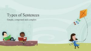 Types of Sentences Simple compound and complex The