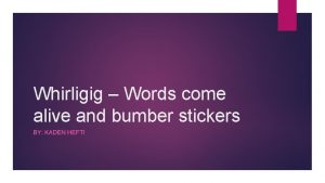 Whirligig Words come alive and bumber stickers BY