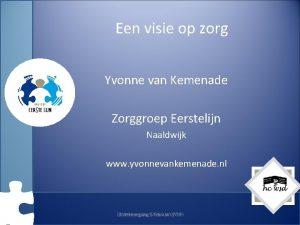Een visie op zorg Yvonne van Kemenade Zorggroep