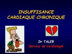 INSUFFISANCE CARDIAQUE CHRONIQUE Dr TALEB Service de Cardiologie