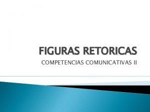 FIGURAS RETORICAS COMPETENCIAS COMUNICATIVAS II LA RETORICA En