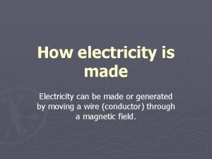 How electricity is made Electricity can be made