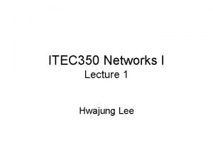 ITEC 350 Networks I Lecture 1 Hwajung Lee