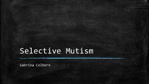 Selective Mutism Sabrina Colborn What is Selective Mutism
