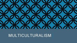 MULTICULTURALISM DEFINITION OF MULTICULTURALISM Multiculturalism the coexistence of