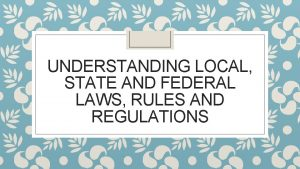 UNDERSTANDING LOCAL STATE AND FEDERAL LAWS RULES AND