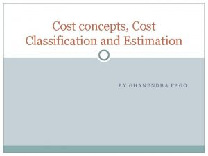 Cost concepts Cost Classification and Estimation BY GHANENDRA