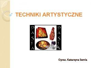 TECHNIKI ARTYSTYCZNE Oprac Katarzyna Semla TECHNIKI ARTYSTYCZNE Artyci