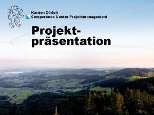 Kanton Zrich Competence Center Projektmanagement Projektprsentation Competence Center