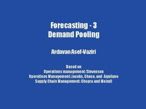 Forecasting 4 Forecasting 3 Demand Pooling Ardavan AsefVaziri