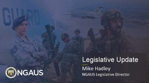 Legislative Update Mike Hadley NGAUS Legislative Director Agenda