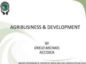 AGRIBUSINESS DEVELOPMENT BY OKELO MICHAEL ACCOSCA 1 AGRIBUSINESS