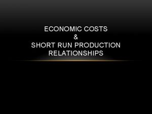 ECONOMIC COSTS SHORT RUN PRODUCTION RELATIONSHIPS COSTS Costs