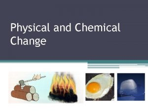Physical and Chemical Change Chemical change vs physical