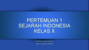 PERTEMUAN 1 SEJARAH INDONESIA KELAS X SEJARAH WAJIB