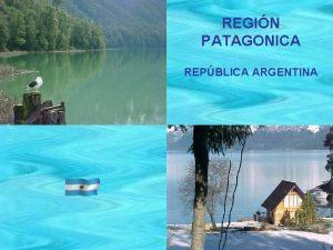 REGIN PATAGONICA REPBLICA ARGENTINA PATAGONIA ARGENTINA Es uno
