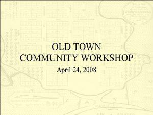 OLD TOWN COMMUNITY WORKSHOP April 24 2008 Workshop