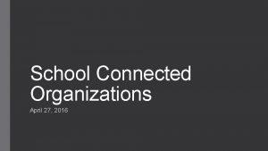 School Connected Organizations April 27 2016 SchoolConnected Organizations
