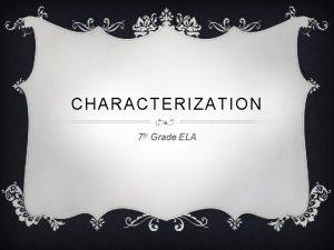 CHARACTERIZATION 7 th Grade ELA CHARACTERIZATION Characterization refers