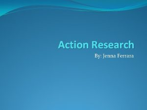 Action Research By Jenna Ferrara Why research Research