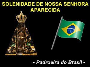 SOLENIDADE DE NOSSA SENHORA APARECIDA Padroeira do Brasil