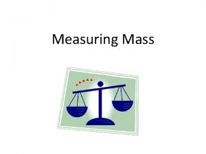 Measuring Mass What is Mass Mass is the