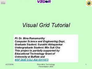 Visual Grid Tutorial PI Dr Bina Ramamurthy Computer