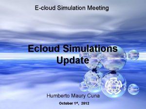 Ecloud Simulation Meeting Ecloud Simulations Update Humberto Maury