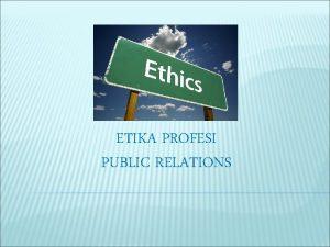 ETIKA PROFESI PUBLIC RELATIONS PRINSIP ETIKA PROFESI Prinsip