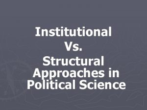 Institutional Vs Structural Approaches in Political Science Institutional