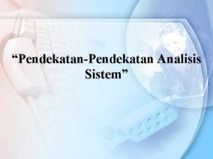 PendekatanPendekatan Analisis Sistem Pendekatan Analisis Sistem Informasi Analisis