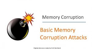 Memory Corruption Basic Memory Corruption Attacks Original slides