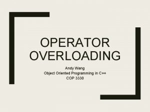 OPERATOR OVERLOADING Andy Wang Object Oriented Programming in