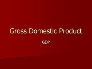 Gross Domestic Product GDP GDP or nominal GDP
