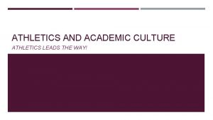 ATHLETICS AND ACADEMIC CULTURE ATHLETICS LEADS THE WAY