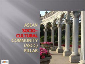 ASEAN SOCIOCULTURAL COMMUNITY ASCC PILLAR ASEAN Community Pillars