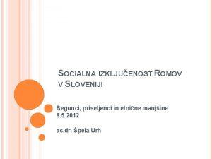 SOCIALNA IZKLJUENOST ROMOV V SLOVENIJI Begunci priseljenci in