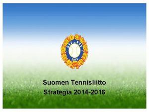 Suomen Tennisliitto Strategia 2014 2016 Suomen Tennisliiton missio