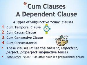 4 Types of Subjunctive cum clauses 1 Cum