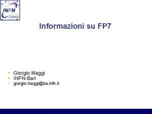 Informazioni su FP 7 Giorgio Maggi INFNBari giorgio