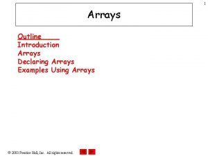 1 Arrays Outline Introduction Arrays Declaring Arrays Examples
