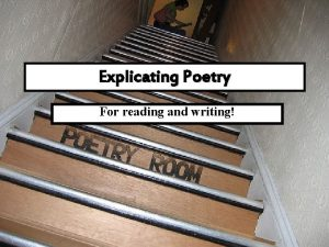 Explicating Poetry For reading and writing Poetry is