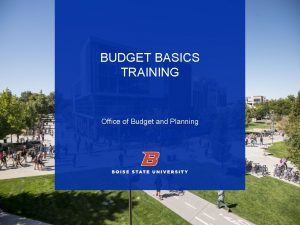 BUDGET BASICS TRAINING Office of Budget and Planning