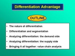 Differentiation Advantage OUTLINE The nature of differentiation Differentiation
