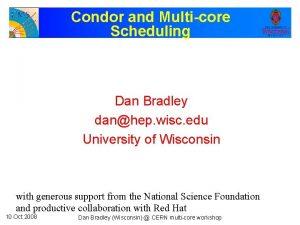 Condor and Multicore Scheduling Dan Bradley danhep wisc