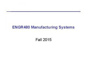 ENGR 480 Manufacturing Systems Fall 2015 ENGR 480