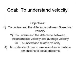 Goal To understand velocity Objectives 1 To understand