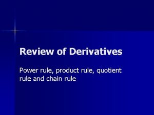 Review of Derivatives Power rule product rule quotient