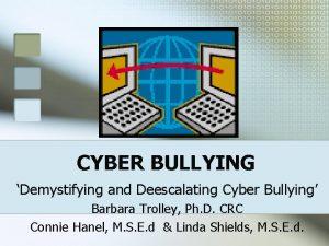 CYBER BULLYING Demystifying and Deescalating Cyber Bullying Barbara