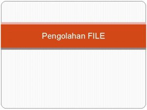 Pengolahan FILE JENIS FILE Sequence Random Biner File